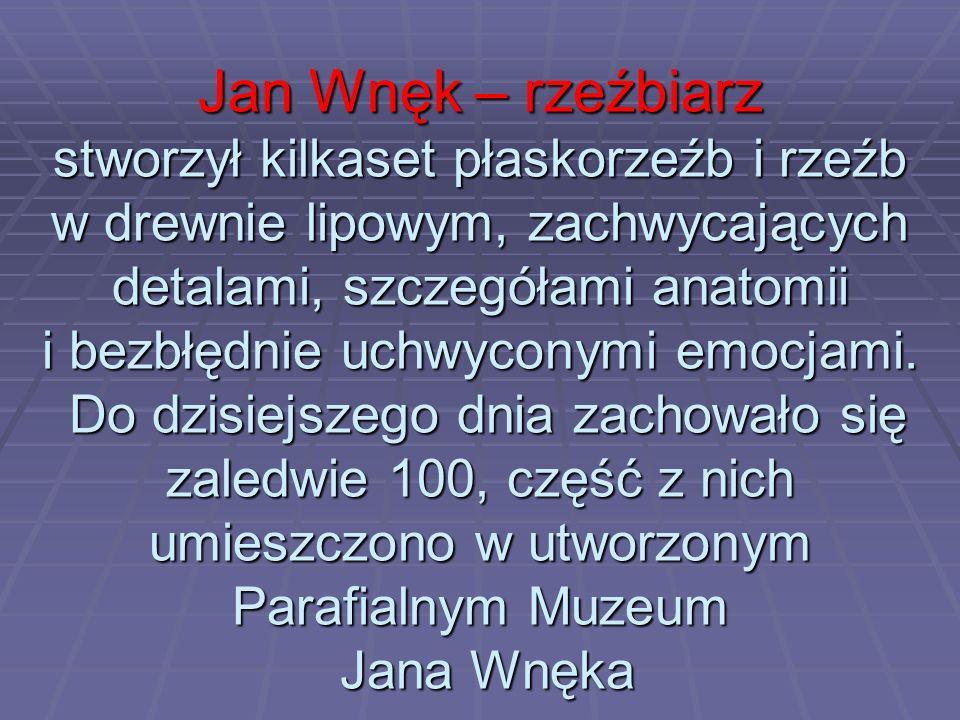 Jan Wnęk – rzeźbiarz stworzył kilkaset płaskorzeźb i rzeźb w drewnie lipowym, zachwycających detalami, szczegółami anatomii i bezbłędnie uchwyconymi emocjami.