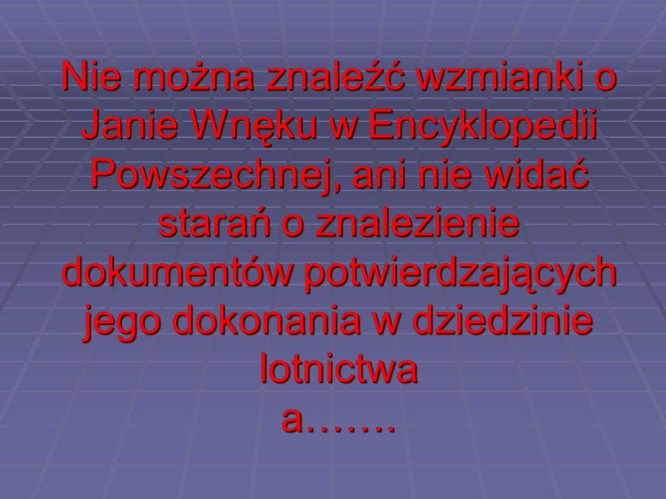 Nie można znaleźć wzmianki o Janie Wnęku w Encyklopedii Powszechnej, ani nie widać starań o znalezienie dokumentów potwierdzających jego dokonania w dziedzinie lotnictwa a…….