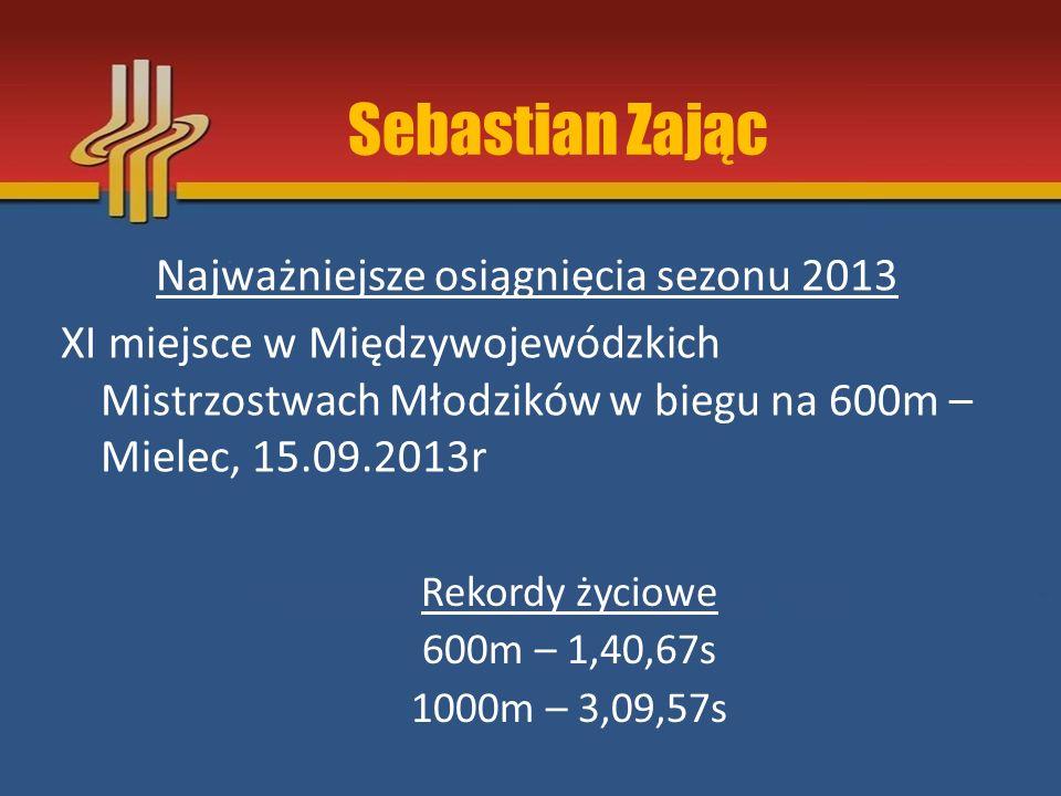 Sebastian Zając Najważniejsze osiągnięcia sezonu 2013 XI miejsce w Międzywojewódzkich Mistrzostwach Młodzików w biegu na 600m – Mielec, 15.09.2013r