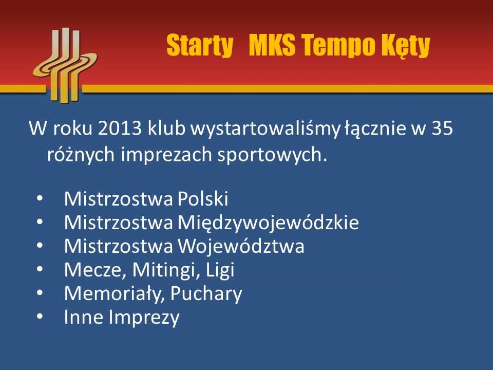 Starty MKS Tempo Kęty W roku 2013 klub wystartowaliśmy łącznie w 35 różnych imprezach sportowych.