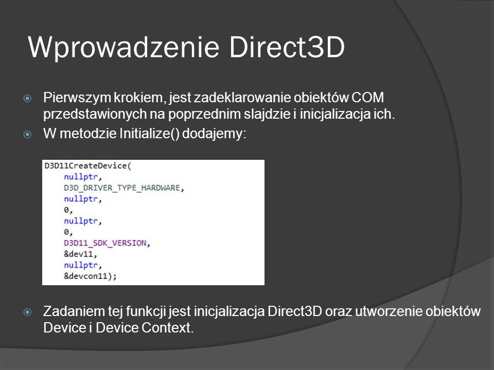 Wprowadzenie Direct3D Pierwszym krokiem, jest zadeklarowanie obiektów COM przedstawionych na poprzednim slajdzie i inicjalizacja ich.