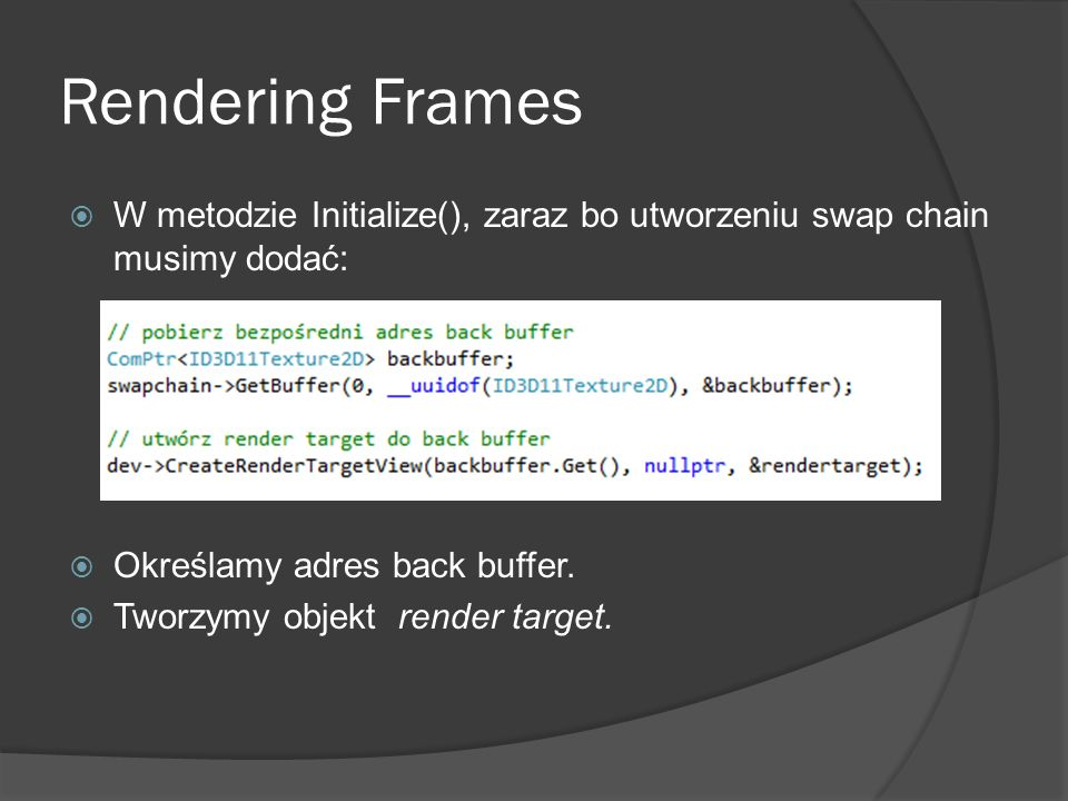 Rendering Frames W metodzie Initialize(), zaraz bo utworzeniu swap chain musimy dodać: Określamy adres back buffer.