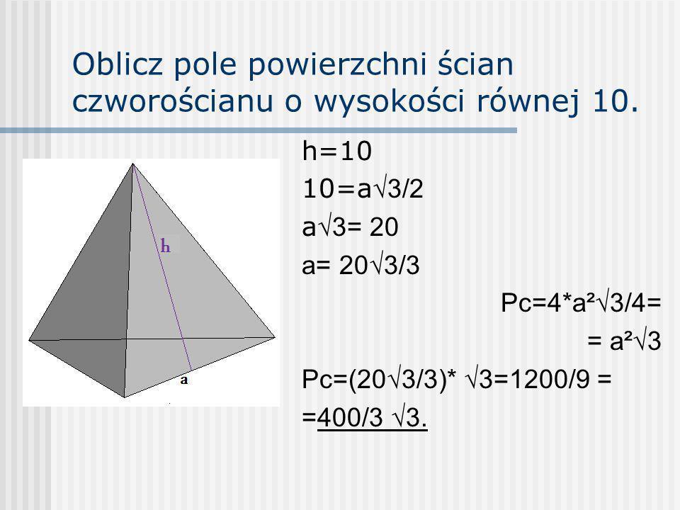 Oblicz pole powierzchni ścian czworościanu o wysokości równej 10.