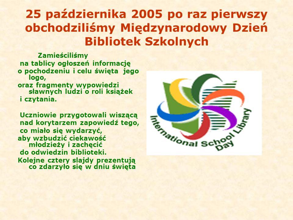 25 października 2005 po raz pierwszy obchodziliśmy Międzynarodowy Dzień Bibliotek Szkolnych