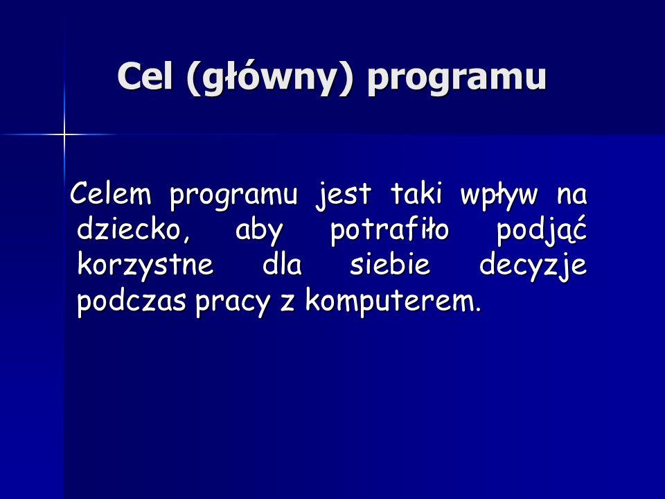 Cel (główny) programu Celem programu jest taki wpływ na dziecko, aby potrafiło podjąć korzystne dla siebie decyzje podczas pracy z komputerem.