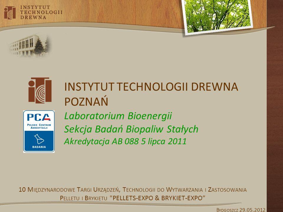 INSTYTUT TECHNOLOGII DREWNA POZNAŃ Laboratorium Bioenergii Sekcja Badań Biopaliw Stałych Akredytacja AB 088 5 lipca 2011