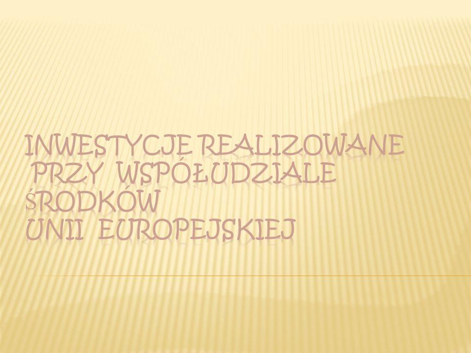 INWESTYCJE REALIZOWANE PRZY WSPÓŁUDZIALE ŚRODKÓW UNII EUROPEJSKIEJ