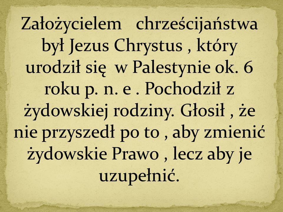 Założycielem chrześcijaństwa był Jezus Chrystus , który urodził się w Palestynie ok.