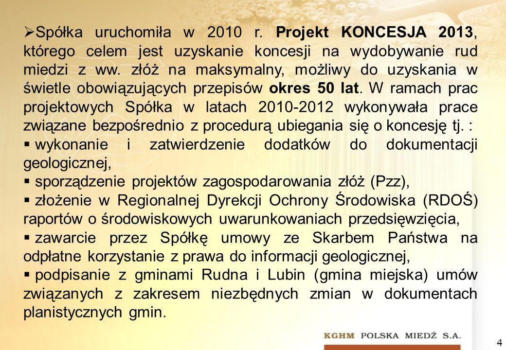 Spółka uruchomiła w 2010 r. Projekt KONCESJA 2013, którego celem jest uzyskanie koncesji na wydobywanie rud miedzi z ww. złóż na maksymalny, możliwy do uzyskania w świetle obowiązujących przepisów okres 50 lat. W ramach prac projektowych Spółka w latach 2010-2012 wykonywała prace związane bezpośrednio z procedurą ubiegania się o koncesję tj. :