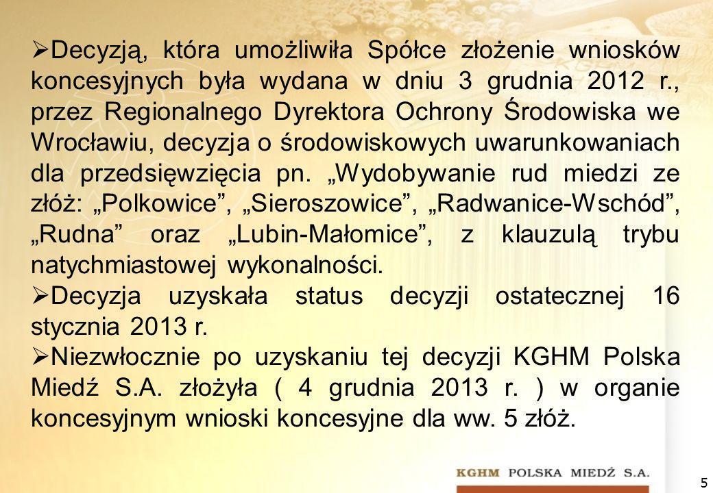"""Decyzją, która umożliwiła Spółce złożenie wniosków koncesyjnych była wydana w dniu 3 grudnia 2012 r., przez Regionalnego Dyrektora Ochrony Środowiska we Wrocławiu, decyzja o środowiskowych uwarunkowaniach dla przedsięwzięcia pn. """"Wydobywanie rud miedzi ze złóż: """"Polkowice , """"Sieroszowice , """"Radwanice-Wschód , """"Rudna oraz """"Lubin-Małomice , z klauzulą trybu natychmiastowej wykonalności."""