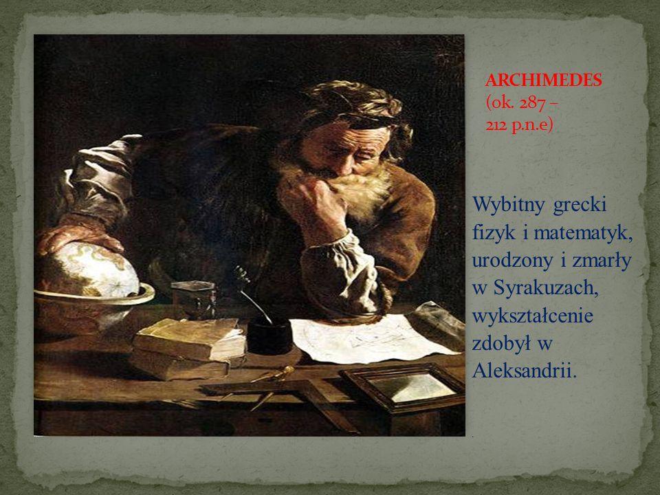 ARCHIMEDES (ok. 287 – 212 p.n.e) Wybitny grecki fizyk i matematyk, urodzony i zmarły w Syrakuzach, wykształcenie zdobył w Aleksandrii.