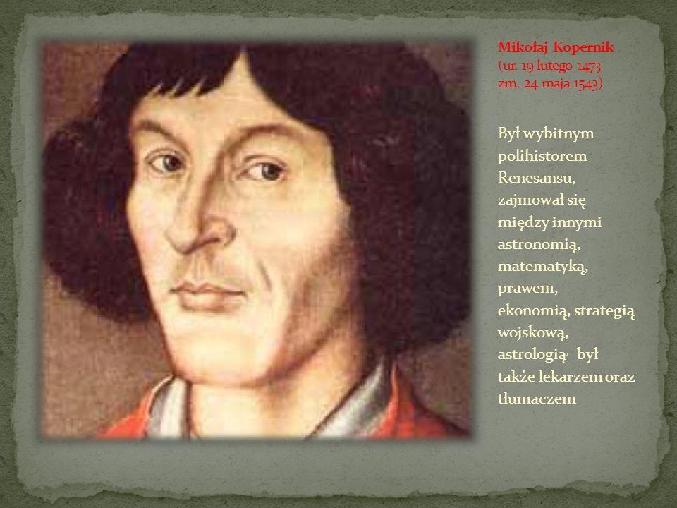 Mikołaj Kopernik (ur. 19 lutego 1473 zm. 24 maja 1543)