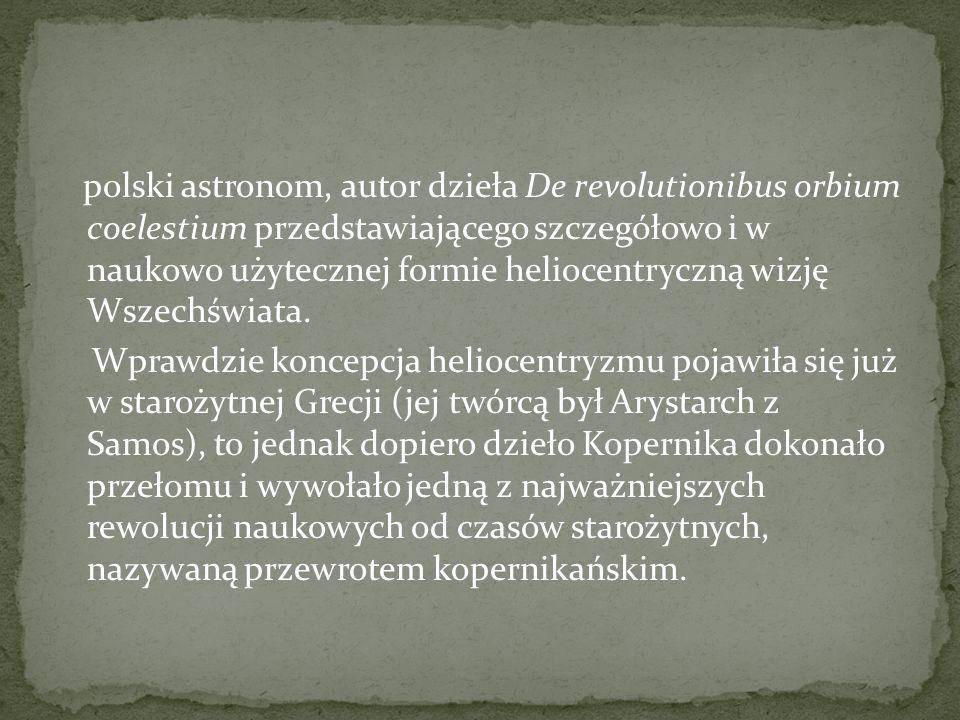 polski astronom, autor dzieła De revolutionibus orbium coelestium przedstawiającego szczegółowo i w naukowo użytecznej formie heliocentryczną wizję Wszechświata.