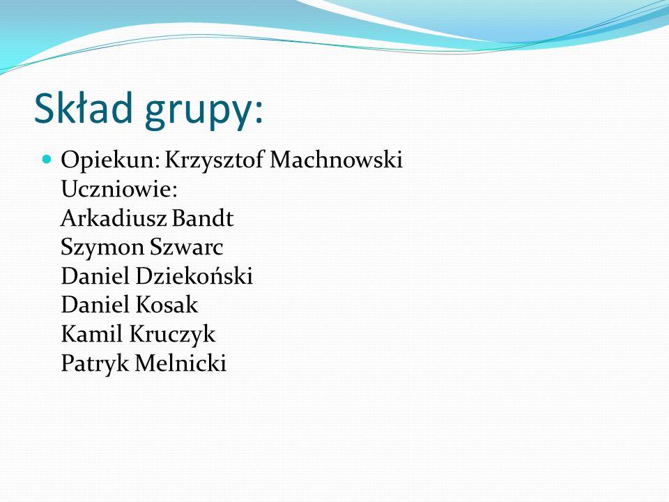 Skład grupy: Opiekun: Krzysztof Machnowski Uczniowie: Arkadiusz Bandt Szymon Szwarc Daniel Dziekoński Daniel Kosak Kamil Kruczyk Patryk Melnicki.