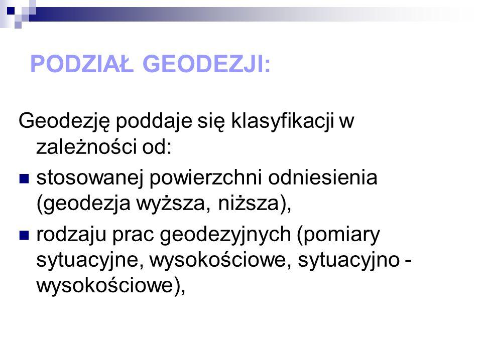 PODZIAŁ GEODEZJI: Geodezję poddaje się klasyfikacji w zależności od: