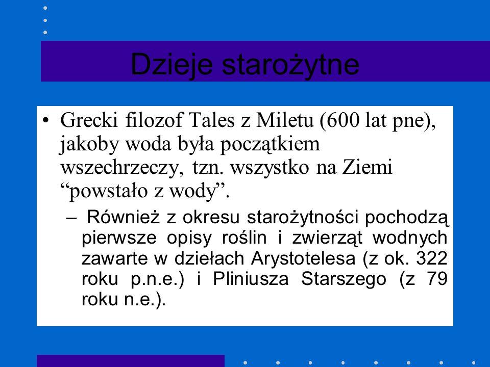 Dzieje starożytne Grecki filozof Tales z Miletu (600 lat pne), jakoby woda była początkiem wszechrzeczy, tzn. wszystko na Ziemi powstało z wody .