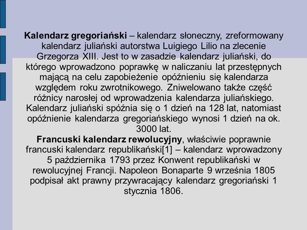 Kalendarz gregoriański – kalendarz słoneczny, zreformowany kalendarz juliański autorstwa Luigiego Lilio na zlecenie Grzegorza XIII. Jest to w zasadzie kalendarz juliański, do którego wprowadzono poprawkę w naliczaniu lat przestępnych mającą na celu zapobieżenie opóźnieniu się kalendarza względem roku zwrotnikowego. Zniwelowano także część różnicy narosłej od wprowadzenia kalendarza juliańskiego. Kalendarz juliański spóźnia się o 1 dzień na 128 lat, natomiast opóźnienie kalendarza gregoriańskiego wynosi 1 dzień na ok. 3000 lat.