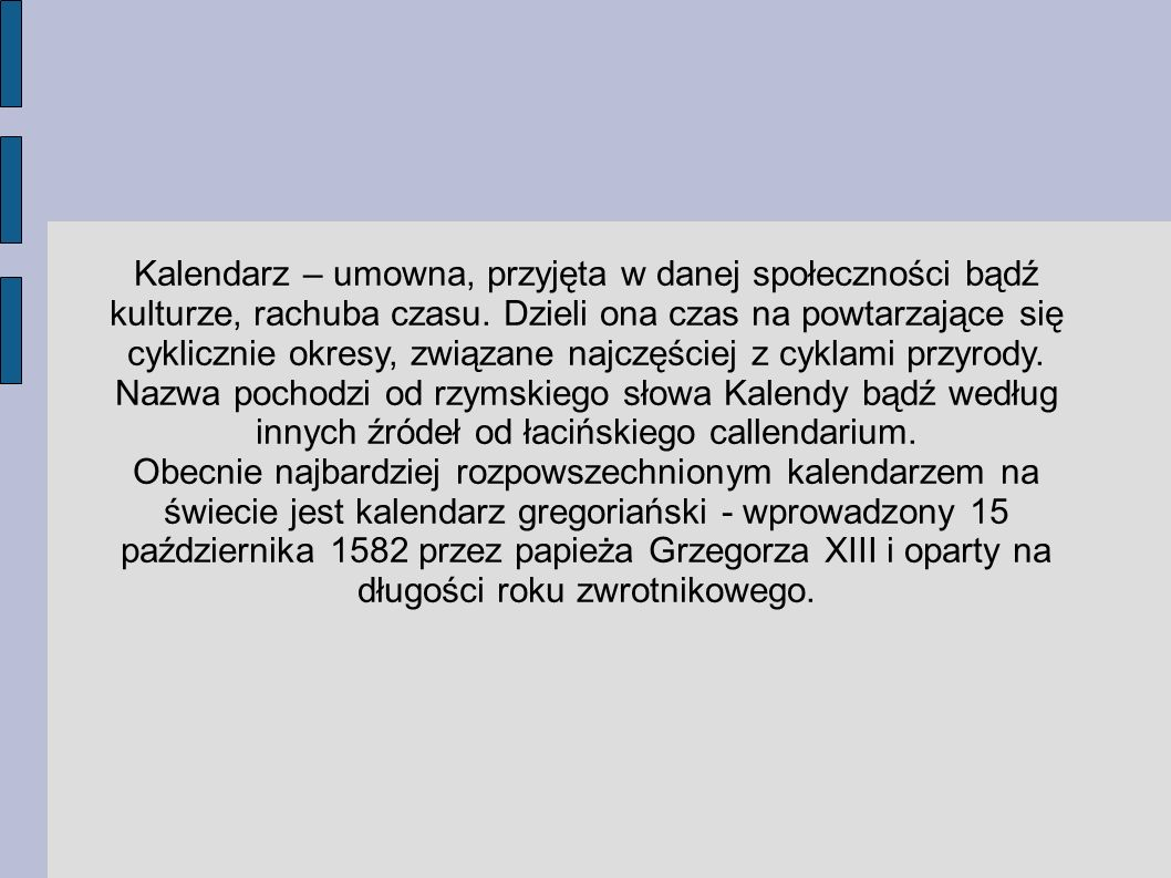 Kalendarz – umowna, przyjęta w danej społeczności bądź kulturze, rachuba czasu. Dzieli ona czas na powtarzające się cyklicznie okresy, związane najczęściej z cyklami przyrody. Nazwa pochodzi od rzymskiego słowa Kalendy bądź według innych źródeł od łacińskiego callendarium.