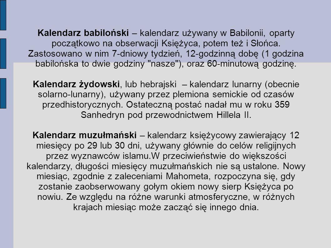Kalendarz babiloński – kalendarz używany w Babilonii, oparty początkowo na obserwacji Księżyca, potem też i Słońca. Zastosowano w nim 7-dniowy tydzień, 12-godzinną dobę (1 godzina babilońska to dwie godziny nasze ), oraz 60-minutową godzinę.