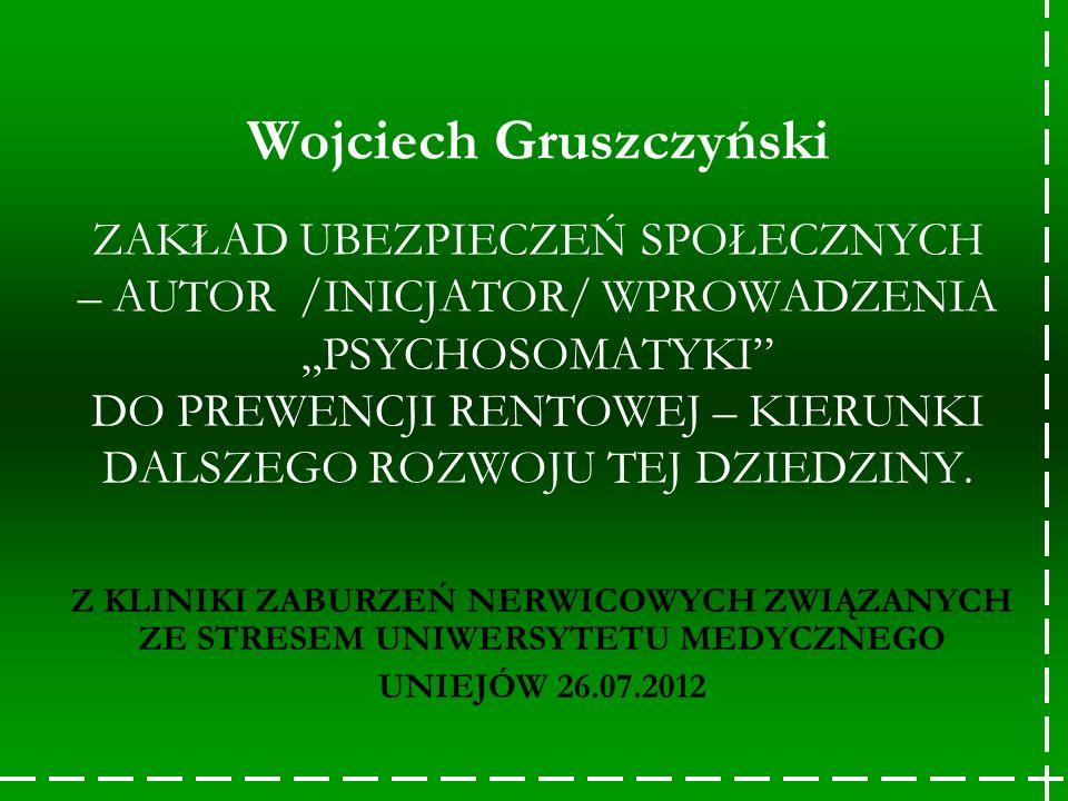 """Wojciech Gruszczyński ZAKŁAD UBEZPIECZEŃ SPOŁECZNYCH – AUTOR /INICJATOR/ WPROWADZENIA """"PSYCHOSOMATYKI DO PREWENCJI RENTOWEJ – KIERUNKI DALSZEGO ROZWOJU TEJ DZIEDZINY."""