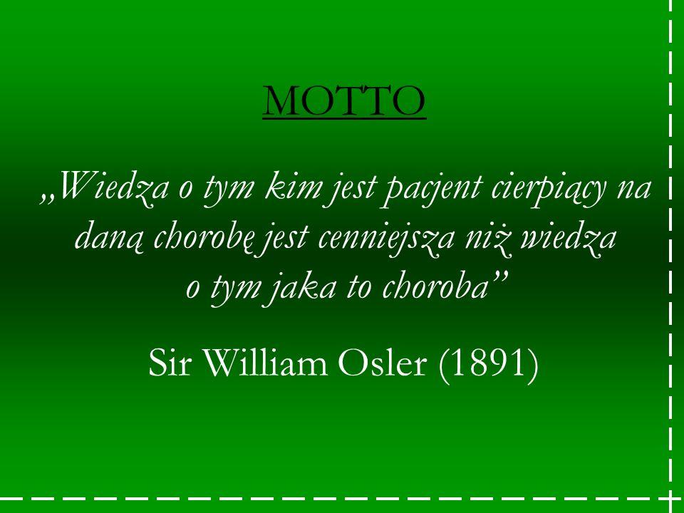 """MOTTO """"Wiedza o tym kim jest pacjent cierpiący na daną chorobę jest cenniejsza niż wiedza o tym jaka to choroba Sir William Osler (1891)"""