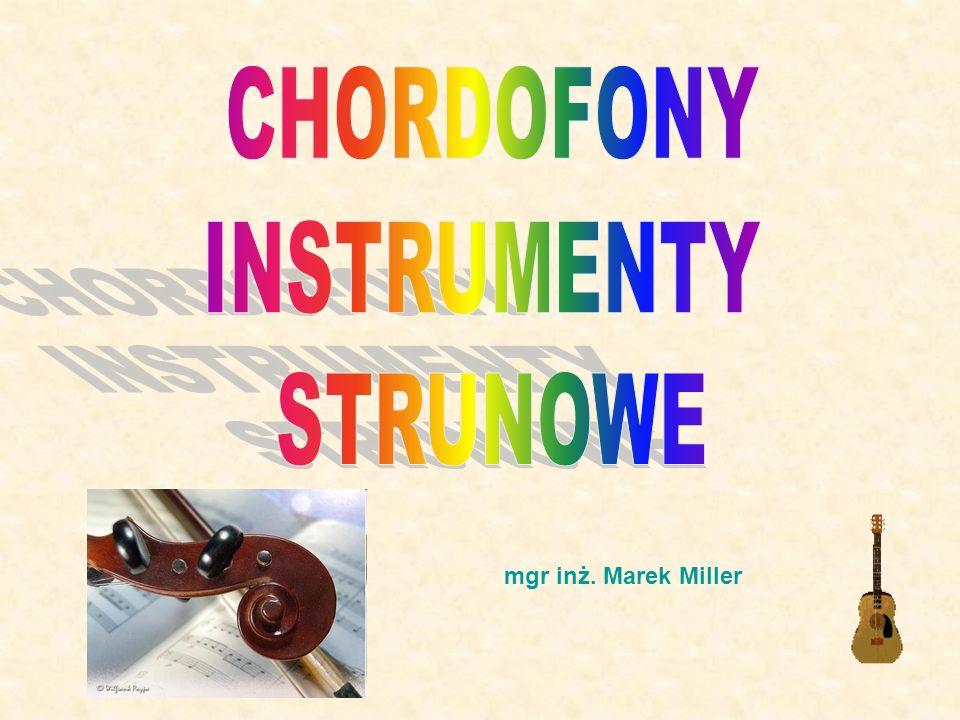 CHORDOFONY INSTRUMENTY STRUNOWE mgr inż. Marek Miller