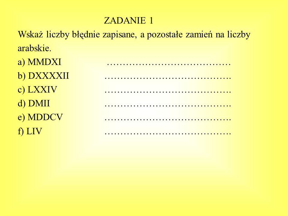 ZADANIE 1 Wskaż liczby błędnie zapisane, a pozostałe zamień na liczby. arabskie. a) MMDXI …………………………………