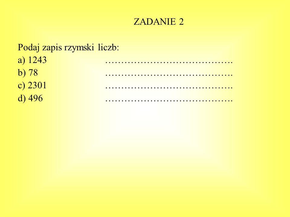 ZADANIE 2 Podaj zapis rzymski liczb: a) 1243 …………………………………. b) 78 …………………………………. c) 2301 ………………………………….