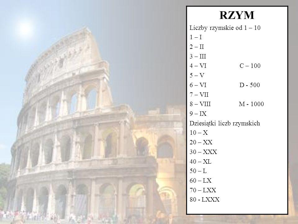 RZYM Liczby rzymskie od 1 – 10 1 – I 2 – II 3 – III 4 – VI C – 100