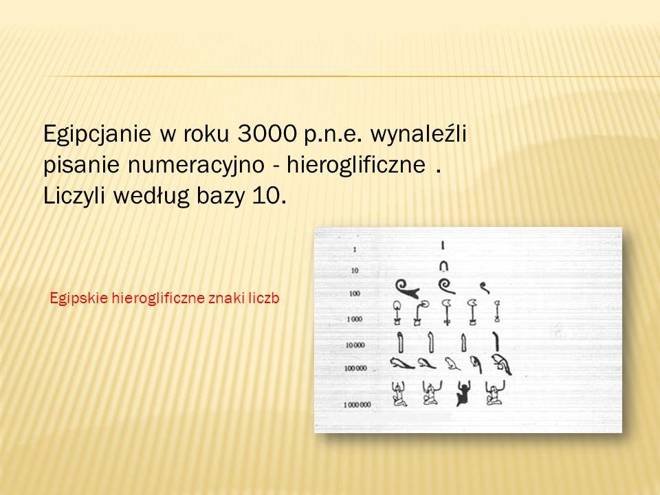 Egipcjanie w roku 3000 p.n.e. wynaleźli pisanie numeracyjno - hieroglificzne . Liczyli według bazy 10.