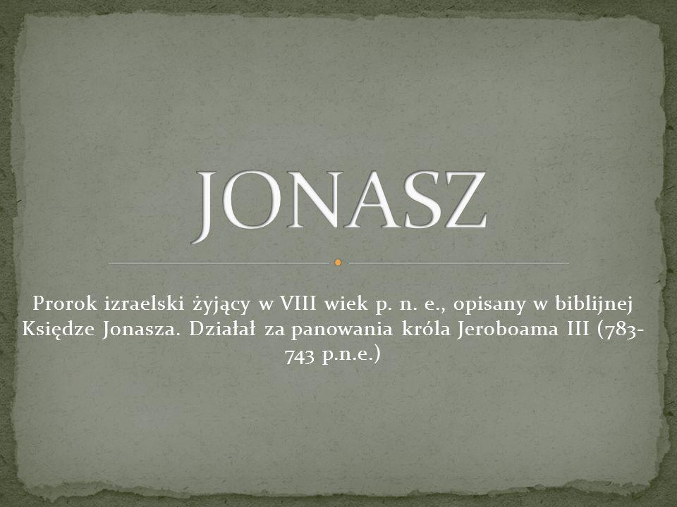 JONASZ Prorok izraelski żyjący w VIII wiek p. n. e., opisany w biblijnej Księdze Jonasza.