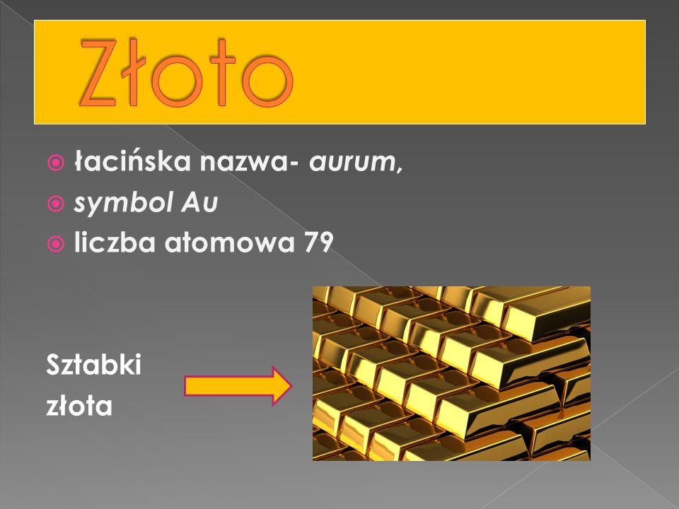 Złoto łacińska nazwa- aurum, symbol Au liczba atomowa 79 Sztabki złota
