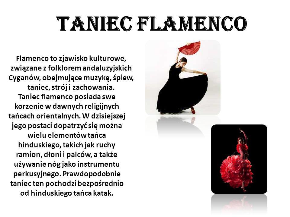 TANIEC FLAMENCO Flamenco to zjawisko kulturowe, związane z folklorem andaluzyjskich Cyganów, obejmujące muzykę, śpiew, taniec, strój i zachowania.