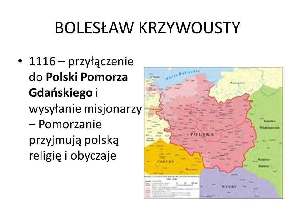 BOLESŁAW KRZYWOUSTY 1116 – przyłączenie do Polski Pomorza Gdańskiego i wysyłanie misjonarzy – Pomorzanie przyjmują polską religię i obyczaje.