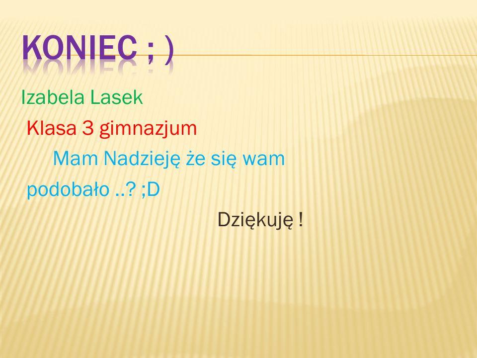 Koniec ; ) Izabela Lasek Klasa 3 gimnazjum Mam Nadzieję że się wam podobało .. ;D Dziękuję !