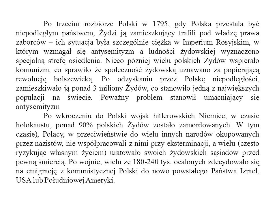 Po trzecim rozbiorze Polski w 1795, gdy Polska przestała być niepodległym państwem, Żydzi ją zamieszkujący trafili pod władzę prawa zaborców – ich sytuacja była szczególnie ciężka w Imperium Rosyjskim, w którym wzmagał się antysemityzm a ludności żydowskiej wyznaczono specjalną strefę osiedlenia. Nieco później wielu polskich Żydów wspierało komunizm, co sprawiło że społeczność żydowską uznawano za popierającą rewolucję bolszewicką. Po odzyskaniu przez Polskę niepodległości, zamieszkiwało ją ponad 3 miliony Żydów, co stanowiło jedną z największych populacji na świecie. Poważny problem stanowił umacniający się antysemityzm