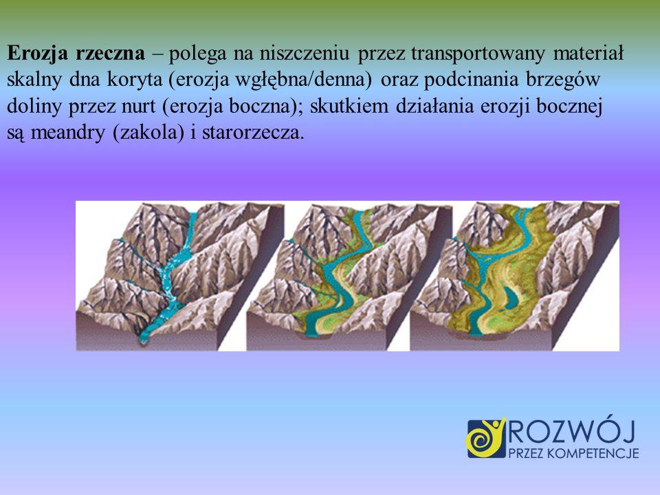 Erozja rzeczna – polega na niszczeniu przez transportowany materiał skalny dna koryta (erozja wgłębna/denna) oraz podcinania brzegów doliny przez nurt (erozja boczna); skutkiem działania erozji bocznej są meandry (zakola) i starorzecza.