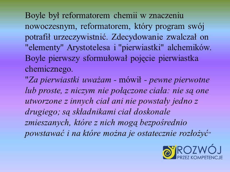 Boyle był reformatorem chemii w znaczeniu nowoczesnym, reformatorem, który program swój potrafił urzeczywistnić.