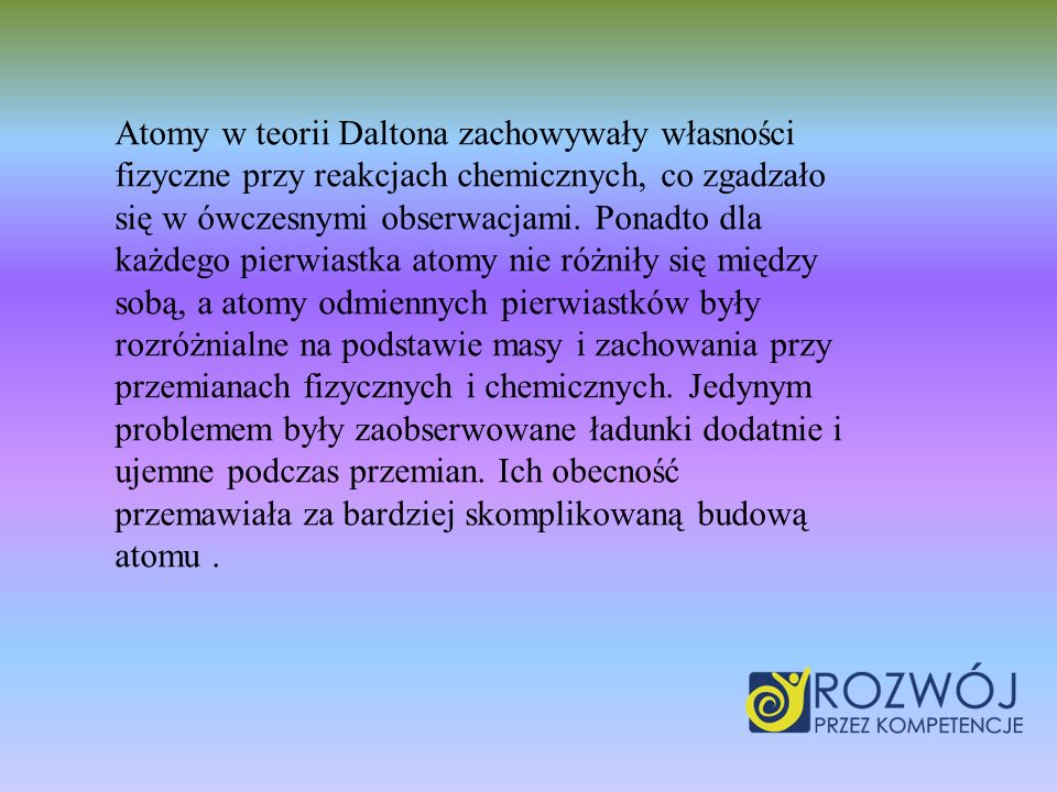 Atomy w teorii Daltona zachowywały własności fizyczne przy reakcjach chemicznych, co zgadzało się w ówczesnymi obserwacjami.