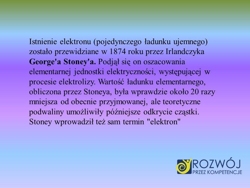 Istnienie elektronu (pojedynczego ładunku ujemnego) zostało przewidziane w 1874 roku przez Irlandczyka George a Stoney a.
