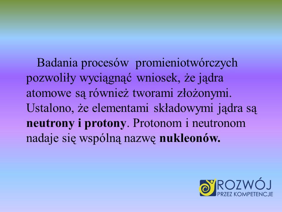 Badania procesów promieniotwórczych pozwoliły wyciągnąć wniosek, że jądra atomowe są również tworami złożonymi.