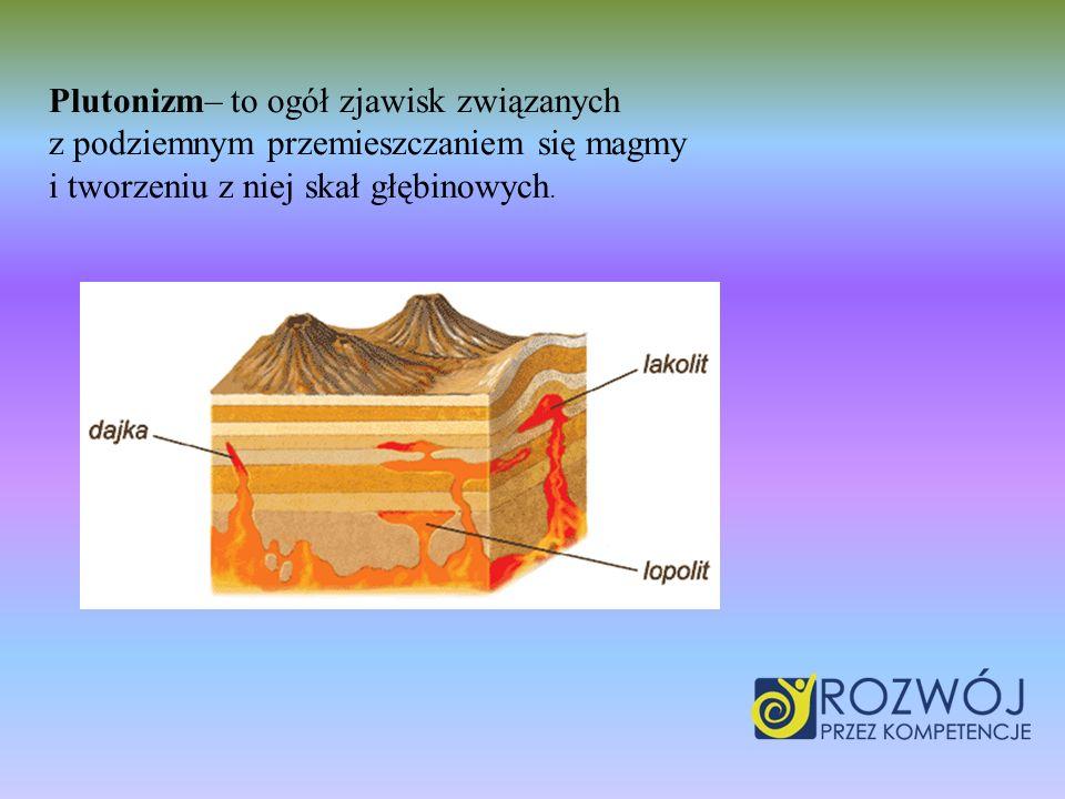 Plutonizm– to ogół zjawisk związanych z podziemnym przemieszczaniem się magmy i tworzeniu z niej skał głębinowych.