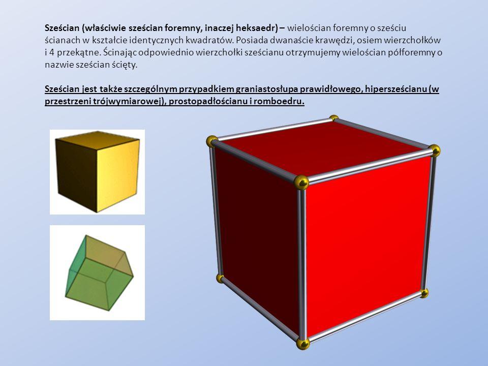 Sześcian (właściwie sześcian foremny, inaczej heksaedr) – wielościan foremny o sześciu ścianach w kształcie identycznych kwadratów. Posiada dwanaście krawędzi, osiem wierzchołków i 4 przekątne. Ścinając odpowiednio wierzchołki sześcianu otrzymujemy wielościan półforemny o nazwie sześcian ścięty.