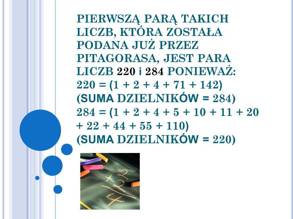 PIERWSZĄ PARĄ TAKICH LICZB, KTÓRA ZOSTAŁA PODANA JUŻ PRZEZ PITAGORASA, JEST PARA LICZB 220 i 284 PONIEWAŻ: 220 = (1 + 2 + 4 + 71 + 142) (SUMA DZIELNIKÓW = 284) 284 = (1 + 2 + 4 + 5 + 10 + 11 + 20 + 22 + 44 + 55 + 110) (SUMA DZIELNIKÓW = 220)