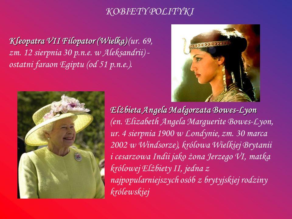 KOBIETY POLITYKI Kleopatra VII Filopator (Wielka) (ur. 69, zm. 12 sierpnia 30 p.n.e. w Aleksandrii) - ostatni faraon Egiptu (od 51 p.n.e.).