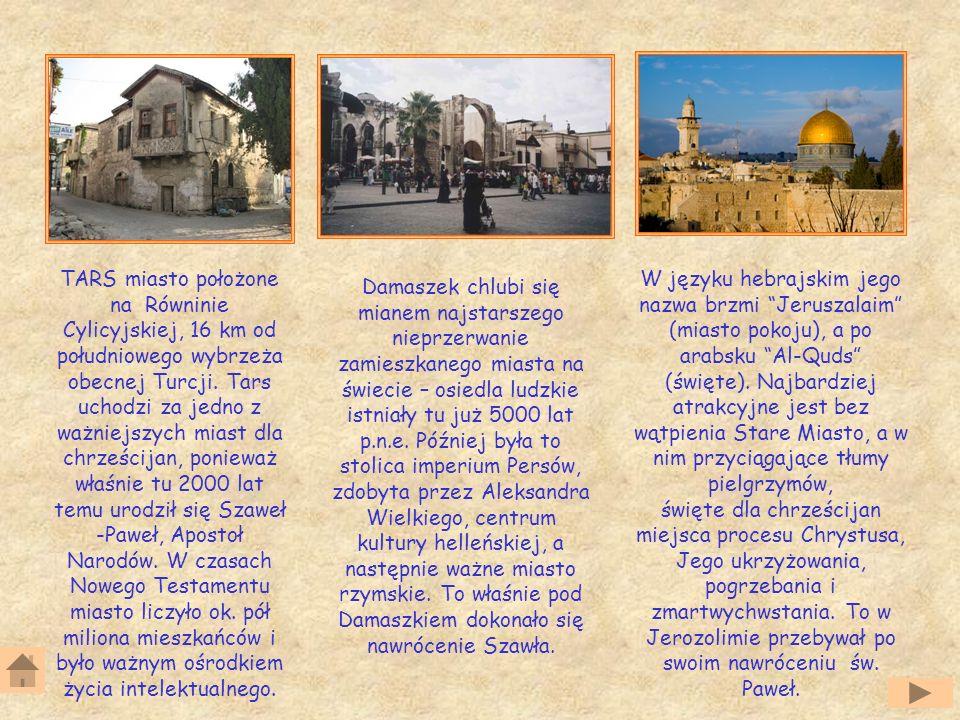 TARS miasto położone na Równinie Cylicyjskiej, 16 km od południowego wybrzeża obecnej Turcji. Tars uchodzi za jedno z ważniejszych miast dla chrześcijan, ponieważ właśnie tu 2000 lat temu urodził się Szaweł -Paweł, Apostoł Narodów. W czasach Nowego Testamentu miasto liczyło ok. pół miliona mieszkańców i było ważnym ośrodkiem życia intelektualnego.