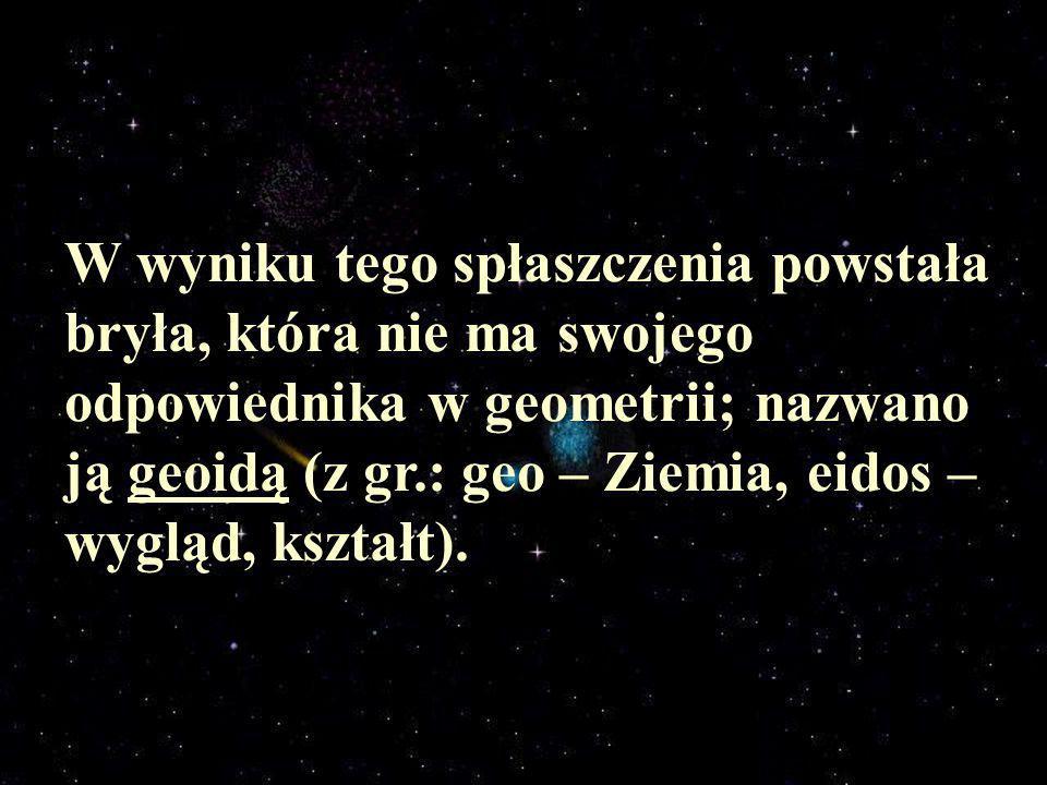 W wyniku tego spłaszczenia powstała bryła, która nie ma swojego odpowiednika w geometrii; nazwano ją geoidą (z gr.: geo – Ziemia, eidos – wygląd, kształt).