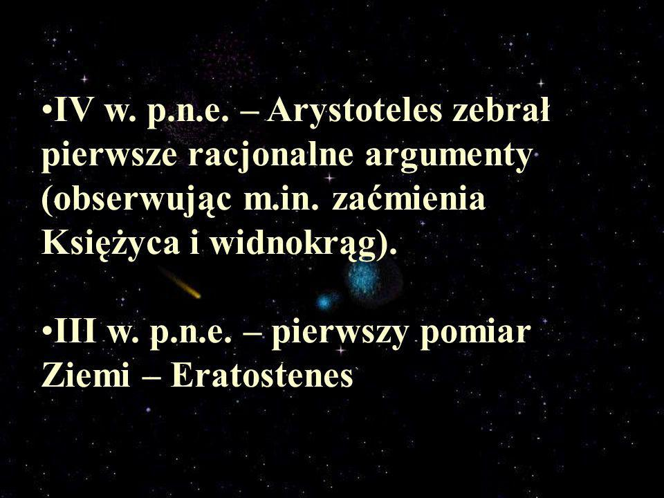 IV w. p.n.e. – Arystoteles zebrał pierwsze racjonalne argumenty (obserwując m.in. zaćmienia Księżyca i widnokrąg).