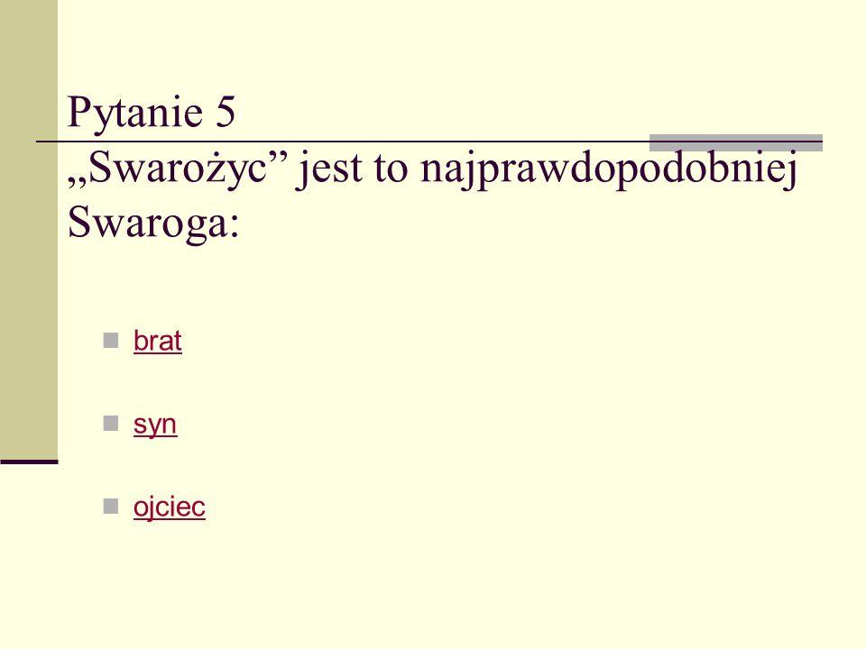"""Pytanie 5 """"Swarożyc jest to najprawdopodobniej Swaroga:"""