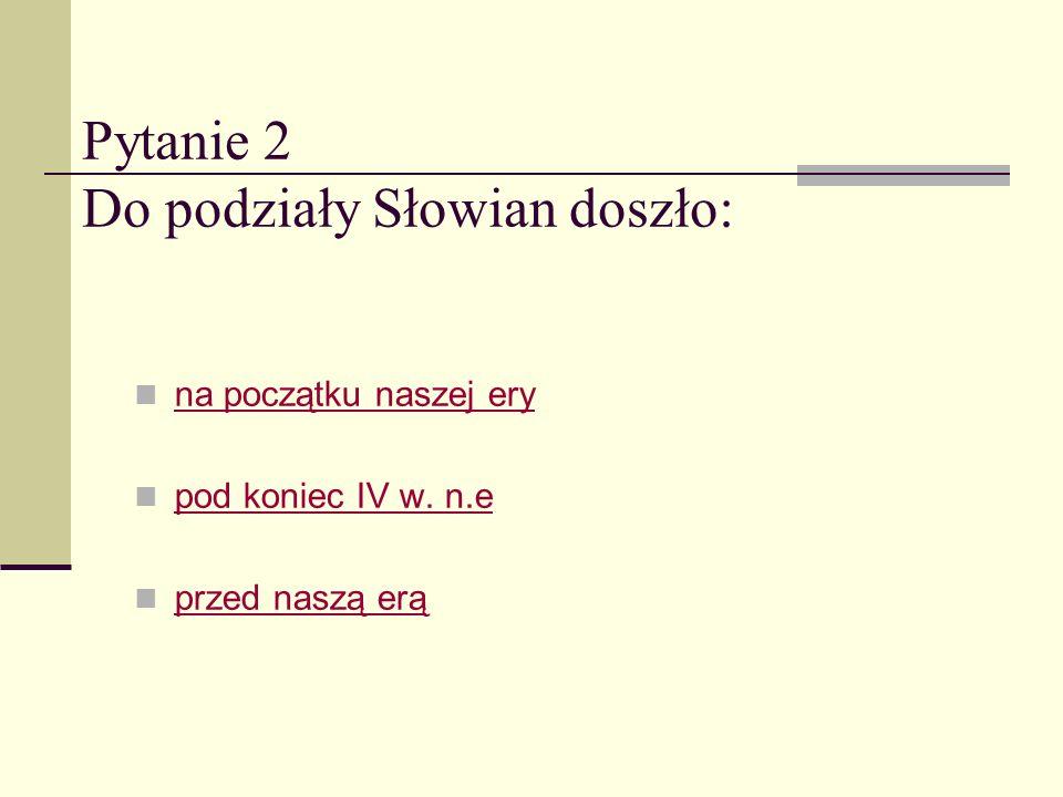 Pytanie 2 Do podziały Słowian doszło:
